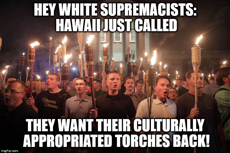 HEY WHITE SUPREMACISTS: HAWAII JUST CALLED THEY WANT THEIR CULTURALLY APPROPRIATED TORCHES BACK! | image tagged in white supremacists in charlottesville | made w/ Imgflip meme maker
