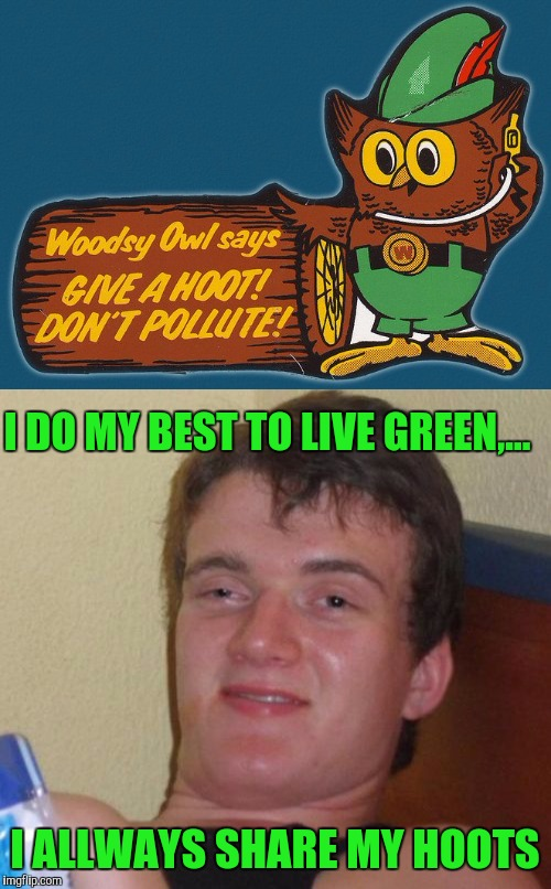 Remember this old campaign? Anyone? Hello? Is this thing on?...And take 3.  | I DO MY BEST TO LIVE GREEN,... I ALLWAYS SHARE MY HOOTS | image tagged in 10 guy,sewmyeyesshut,funny,memes,go green | made w/ Imgflip meme maker