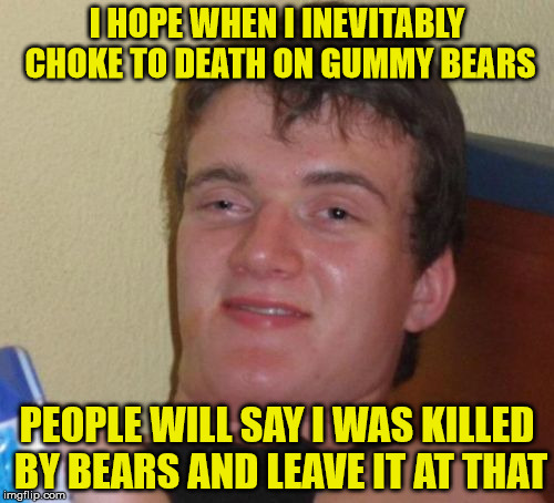 He was killed by bears. Gummy bears. | I HOPE WHEN I INEVITABLY CHOKE TO DEATH ON GUMMY BEARS PEOPLE WILL SAY I WAS KILLED BY BEARS AND LEAVE IT AT THAT | image tagged in memes,10 guy,gummy bears,bears,killed,animals | made w/ Imgflip meme maker
