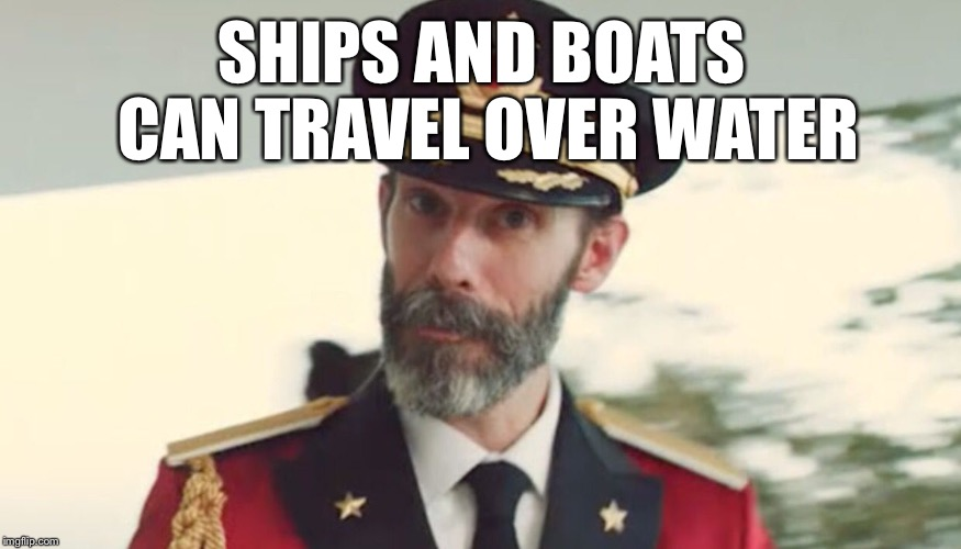 If there are no holed or crew members named Gilligan. | SHIPS AND BOATS CAN TRAVEL OVER WATER | image tagged in obvious,mr howell,funny,woo | made w/ Imgflip meme maker