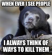 sad bear |  WHEN EVER I SEE PEOPLE; I ALWAYS THINK OF WAYS TO KILL THEM | image tagged in sad bear | made w/ Imgflip meme maker