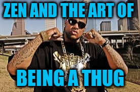 ZEN AND THE ART OF BEING A THUG | made w/ Imgflip meme maker