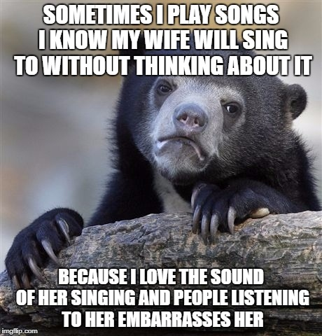 Confession Bear Meme | SOMETIMES I PLAY SONGS I KNOW MY WIFE WILL SING TO WITHOUT THINKING ABOUT IT BECAUSE I LOVE THE SOUND OF HER SINGING AND PEOPLE LISTENING TO | image tagged in memes,confession bear,AdviceAnimals | made w/ Imgflip meme maker