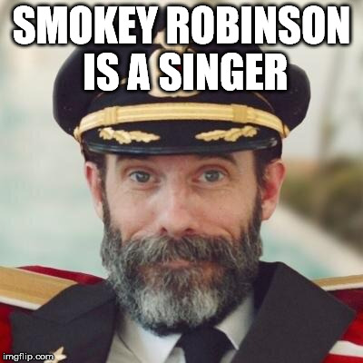 Helps me get some tail now and then too. | SMOKEY ROBINSON IS A SINGER | image tagged in thanks captain obvious,mems,mememes,memms,memmy,i want my memmy | made w/ Imgflip meme maker