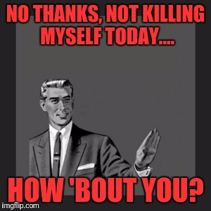 Kill Yourself Guy Meme | NO THANKS, NOT KILLING MYSELF TODAY.... HOW 'BOUT YOU? | image tagged in memes,kill yourself guy | made w/ Imgflip meme maker
