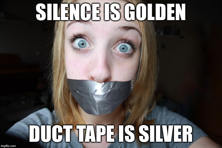 SILENCE IS GOLDEN DUCT TAPE IS SILVER | image tagged in duct tape gagged ina | made w/ Imgflip meme maker