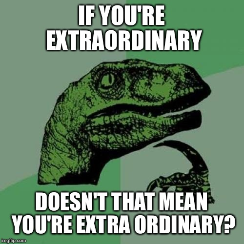 Philosoraptor Meme | IF YOU'RE EXTRAORDINARY DOESN'T THAT MEAN YOU'RE EXTRA ORDINARY? | image tagged in memes,philosoraptor | made w/ Imgflip meme maker