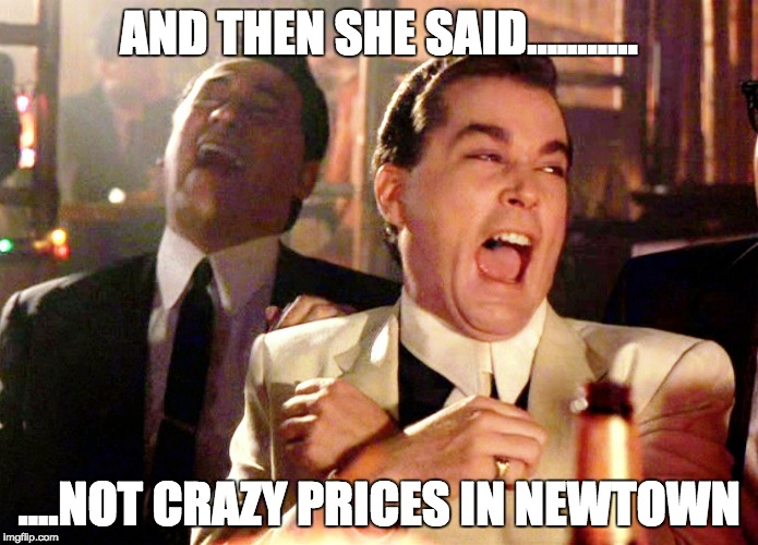 Good Fellas Hilarious Meme | AND THEN SHE SAID........... ....NOT CRAZY PRICES IN NEWTOWN | image tagged in memes,good fellas hilarious | made w/ Imgflip meme maker