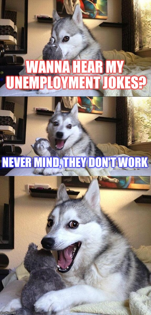 Bad Pun Dog Meme | WANNA HEAR MY UNEMPLOYMENT JOKES? NEVER MIND, THEY DON'T WORK | image tagged in memes,bad pun dog | made w/ Imgflip meme maker