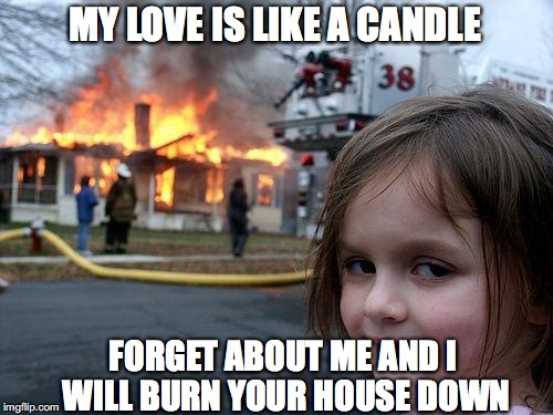 Disaster Girl Meme | MY LOVE IS LIKE A CANDLE FORGET ABOUT ME AND I WILL BURN YOUR HOUSE DOWN | image tagged in memes,disaster girl,love candle | made w/ Imgflip meme maker