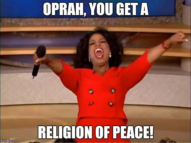 Oprah You Get A Meme | OPRAH, YOU GET A RELIGION OF PEACE! | image tagged in memes,oprah you get a | made w/ Imgflip meme maker