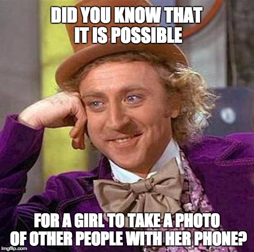 Creepy Condescending Wonka Meme | DID YOU KNOW THAT IT IS POSSIBLE FOR A GIRL TO TAKE A PHOTO OF OTHER PEOPLE WITH HER PHONE? | image tagged in memes,creepy condescending wonka | made w/ Imgflip meme maker