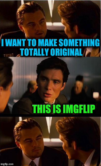 I want to make something totally original | I WANT TO MAKE SOMETHING TOTALLY ORIGINAL THIS IS IMGFLIP | image tagged in memes,inception,funny,imgflip,original | made w/ Imgflip meme maker