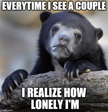 Confession Bear Meme | EVERYTIME I SEE A COUPLE I REALIZE HOW LONELY I'M | image tagged in memes,confession bear | made w/ Imgflip meme maker