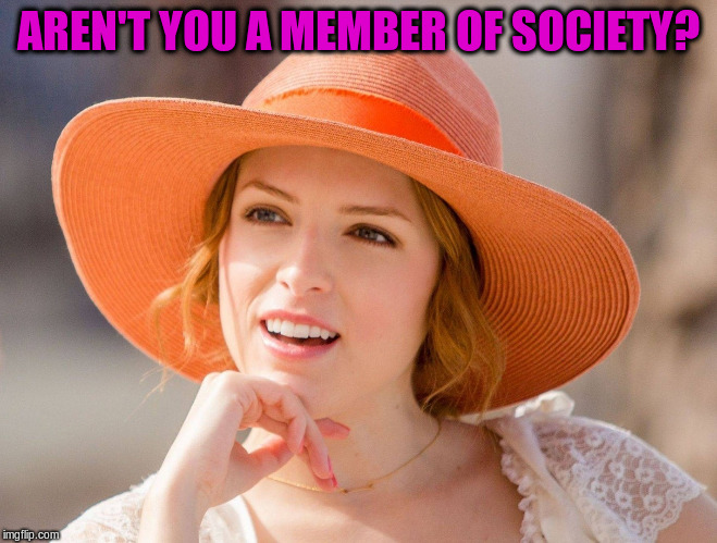 AREN'T YOU A MEMBER OF SOCIETY? | made w/ Imgflip meme maker