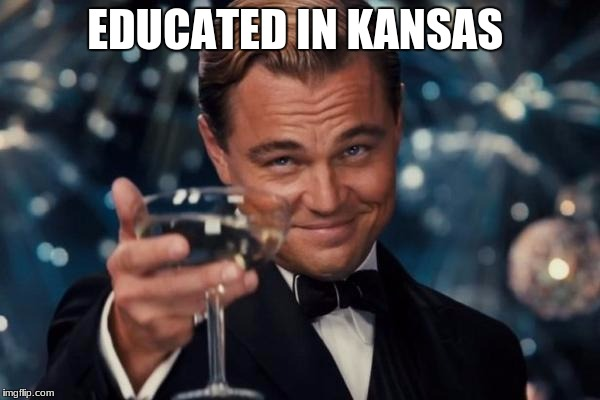 Leonardo Dicaprio Cheers Meme | EDUCATED IN KANSAS | image tagged in memes,leonardo dicaprio cheers | made w/ Imgflip meme maker