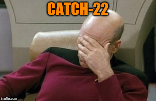 Captain Picard Facepalm Meme | CATCH-22 | image tagged in memes,captain picard facepalm | made w/ Imgflip meme maker