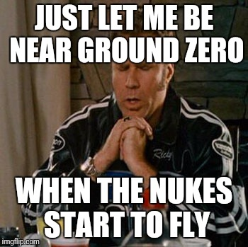 Dear Sweet Baby Jesus | JUST LET ME BE NEAR GROUND ZERO WHEN THE NUKES START TO FLY | image tagged in dear sweet baby jesus | made w/ Imgflip meme maker