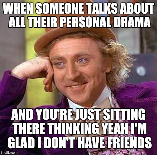 More friends more drama | WHEN SOMEONE TALKS ABOUT ALL THEIR PERSONAL DRAMA AND YOU'RE JUST SITTING THERE THINKING YEAH I'M GLAD I DON'T HAVE FRIENDS | image tagged in memes,creepy condescending wonka | made w/ Imgflip meme maker