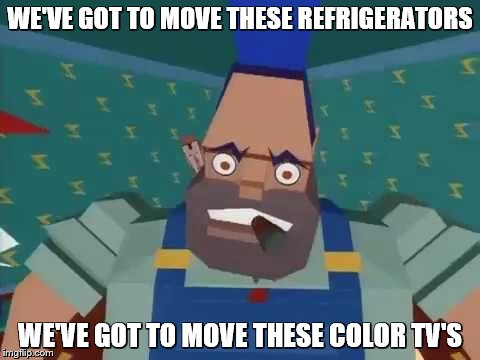 WE'VE GOT TO MOVE THESE REFRIGERATORS WE'VE GOT TO MOVE THESE COLOR TV'S | made w/ Imgflip meme maker