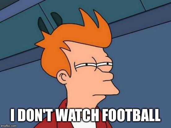 Futurama Fry Meme | I DON'T WATCH FOOTBALL | image tagged in memes,futurama fry | made w/ Imgflip meme maker