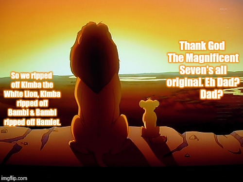 Lion King learns the truth. | So we ripped off Kimba the White Lion, Kimba ripped off Bambi & Bambi ripped off Hamlet. Thank God The Magnificent Seven's all original. Eh  | image tagged in memes,lion king | made w/ Imgflip meme maker