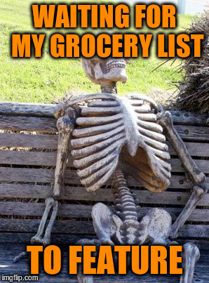 Waiting Skeleton Meme | WAITING FOR MY GROCERY LIST TO FEATURE | image tagged in memes,waiting skeleton | made w/ Imgflip meme maker