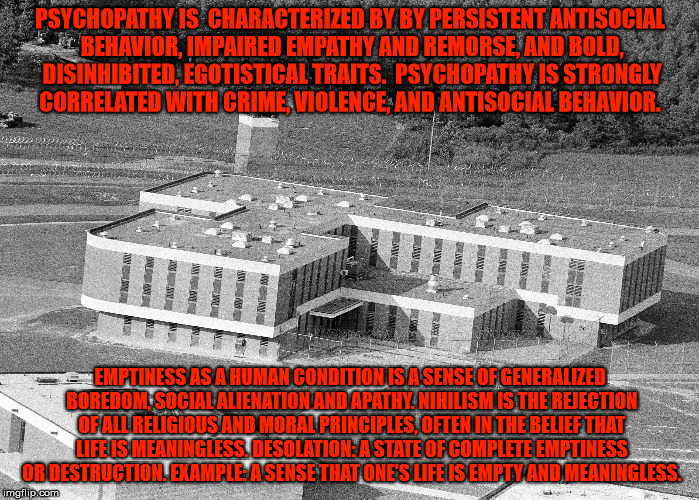 A Prison / Hell. | PSYCHOPATHY IS  CHARACTERIZED BY BY PERSISTENT ANTISOCIAL BEHAVIOR, IMPAIRED EMPATHY AND REMORSE, AND BOLD, DISINHIBITED, EGOTISTICAL TRAITS | image tagged in prison,hell,jail,nihilism,psychopathy,emptiness | made w/ Imgflip meme maker