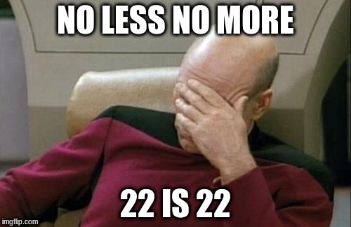Captain Picard Facepalm Meme | NO LESS NO MORE 22 IS 22 | image tagged in memes,captain picard facepalm | made w/ Imgflip meme maker