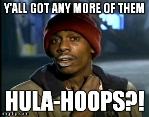 Y'all Got Any More Of That Meme | Y'ALL GOT ANY MORE OF THEM HULA-HOOPS?! | image tagged in memes,yall got any more of | made w/ Imgflip meme maker