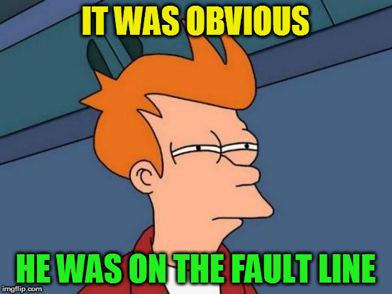 Futurama Fry Meme | IT WAS OBVIOUS HE WAS ON THE FAULT LINE | image tagged in memes,futurama fry | made w/ Imgflip meme maker