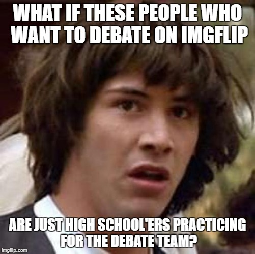 Conspiracy Keanu Meme | WHAT IF THESE PEOPLE WHO WANT TO DEBATE ON IMGFLIP ARE JUST HIGH SCHOOL'ERS PRACTICING FOR THE DEBATE TEAM? | image tagged in memes,conspiracy keanu | made w/ Imgflip meme maker