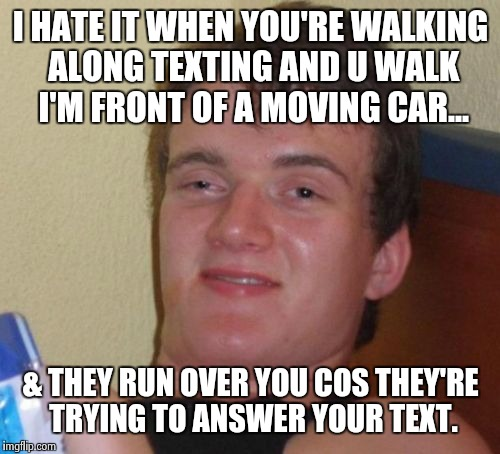 10 Guy Meme | I HATE IT WHEN YOU'RE WALKING ALONG TEXTING AND U WALK I'M FRONT OF A MOVING CAR... & THEY RUN OVER YOU COS THEY'RE TRYING TO ANSWER YOUR TE | image tagged in memes,10 guy | made w/ Imgflip meme maker