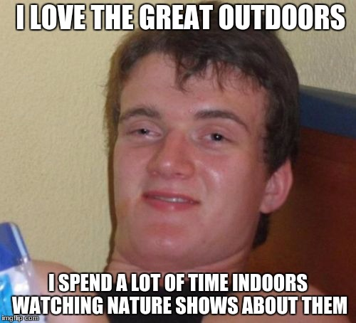 10 Guy Meme | I LOVE THE GREAT OUTDOORS I SPEND A LOT OF TIME INDOORS WATCHING NATURE SHOWS ABOUT THEM | image tagged in memes,10 guy | made w/ Imgflip meme maker