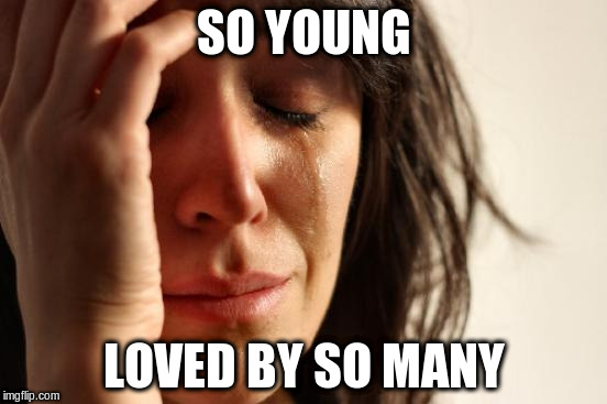 First World Problems Meme | SO YOUNG LOVED BY SO MANY | image tagged in memes,first world problems | made w/ Imgflip meme maker