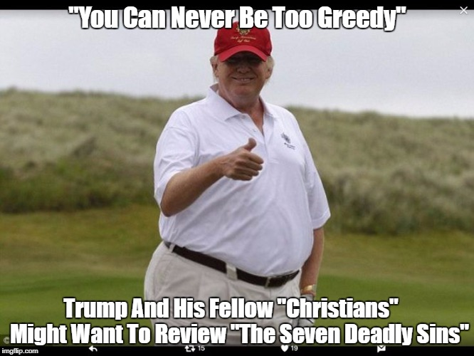 """You Can Never Be Too Greedy"" Trump And His Fellow ""Christians""    Might Want To Review ""The Seven Deadly Sins"" 