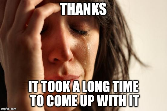 First World Problems Meme | THANKS IT TOOK A LONG TIME TO COME UP WITH IT | image tagged in memes,first world problems | made w/ Imgflip meme maker
