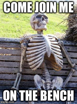 Waiting Skeleton Meme | COME JOIN ME ON THE BENCH | image tagged in memes,waiting skeleton | made w/ Imgflip meme maker