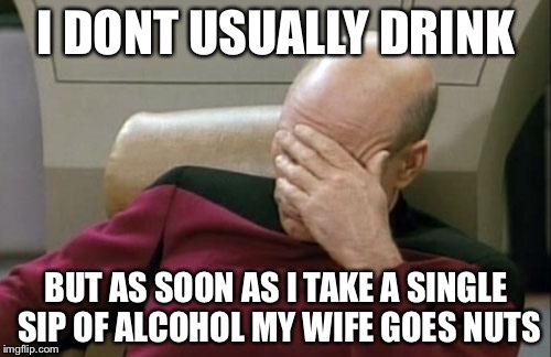 Captain Picard Facepalm Meme | I DONT USUALLY DRINK BUT AS SOON AS I TAKE A SINGLE SIP OF ALCOHOL MY WIFE GOES NUTS | image tagged in memes,captain picard facepalm | made w/ Imgflip meme maker