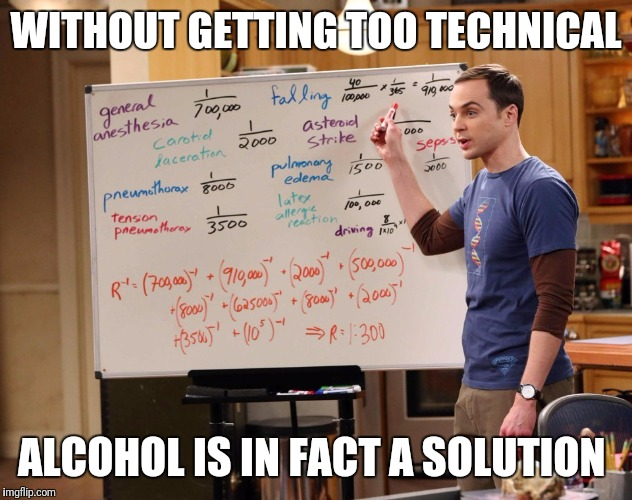 WITHOUT GETTING TOO TECHNICAL ALCOHOL IS IN FACT A SOLUTION | image tagged in sheldon cooper | made w/ Imgflip meme maker