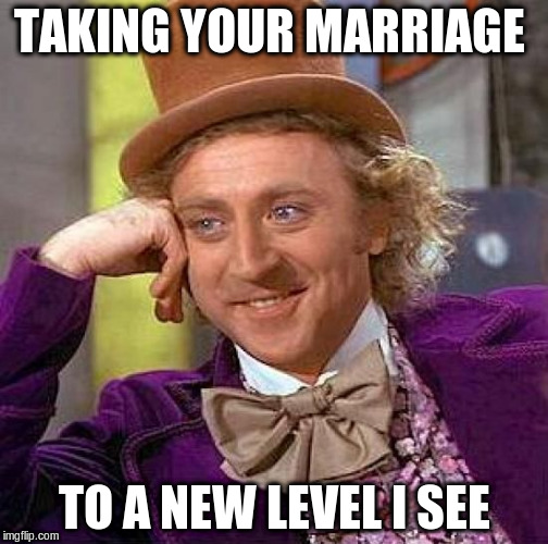Creepy Condescending Wonka Meme | TAKING YOUR MARRIAGE TO A NEW LEVEL I SEE | image tagged in memes,creepy condescending wonka | made w/ Imgflip meme maker