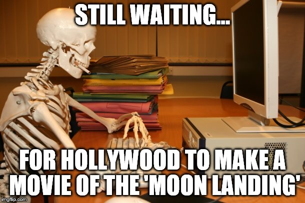 STILL WAITING... FOR HOLLYWOOD TO MAKE A MOVIE OF THE 'MOON LANDING' | image tagged in still waiting,conspiracy,moon landing | made w/ Imgflip meme maker