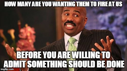 Steve Harvey Meme | HOW MANY ARE YOU WANTING THEM TO FIRE AT US BEFORE YOU ARE WILLING TO ADMIT SOMETHING SHOULD BE DONE | image tagged in memes,steve harvey | made w/ Imgflip meme maker