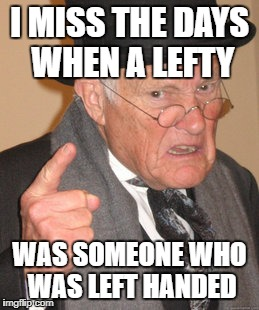 Lefties | I MISS THE DAYS WHEN A LEFTY WAS SOMEONE WHO WAS LEFT HANDED | image tagged in memes,back in my day | made w/ Imgflip meme maker