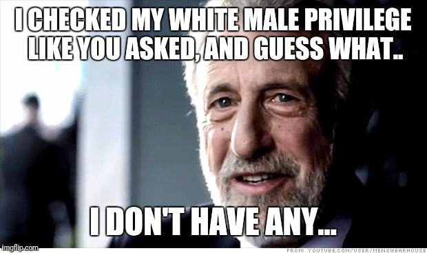 I Guarantee It Meme | I CHECKED MY WHITE MALE PRIVILEGE LIKE YOU ASKED, AND GUESS WHAT.. I DON'T HAVE ANY... | image tagged in memes,i guarantee it | made w/ Imgflip meme maker