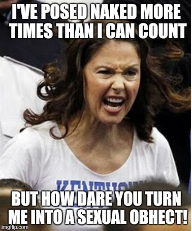Ashley Judd | I'VE POSED NAKED MORE TIMES THAN I CAN COUNT BUT HOW DARE YOU TURN ME INTO A SEXUAL OBHECT! | image tagged in ashley judd | made w/ Imgflip meme maker