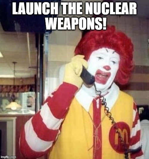 ronald mcdonalds call | LAUNCH THE NUCLEAR WEAPONS! | image tagged in ronald mcdonalds call | made w/ Imgflip meme maker