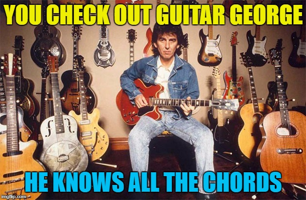 YOU CHECK OUT GUITAR GEORGE HE KNOWS ALL THE CHORDS | made w/ Imgflip meme maker