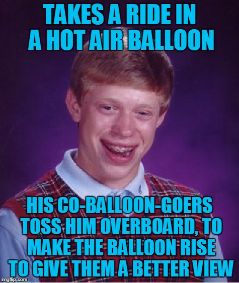 Bad Luck Brian Wayfarer, Chapter 6: It's a Bird! It's a Plane! It's Bad Luck Brian Falling Out of a Balloon! | TAKES A RIDE IN A HOT AIR BALLOON HIS CO-BALLOON-GOERS TOSS HIM OVERBOARD, TO MAKE THE BALLOON RISE TO GIVE THEM A BETTER VIEW | image tagged in memes,bad luck brian,travel,bad luck brian wayfarer,hot air balloon,flight | made w/ Imgflip meme maker