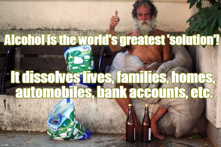 Alcohol is the world's greatest 'solution'! It dissolves lives, families, homes, automobiles, bank accounts, etc. | made w/ Imgflip meme maker